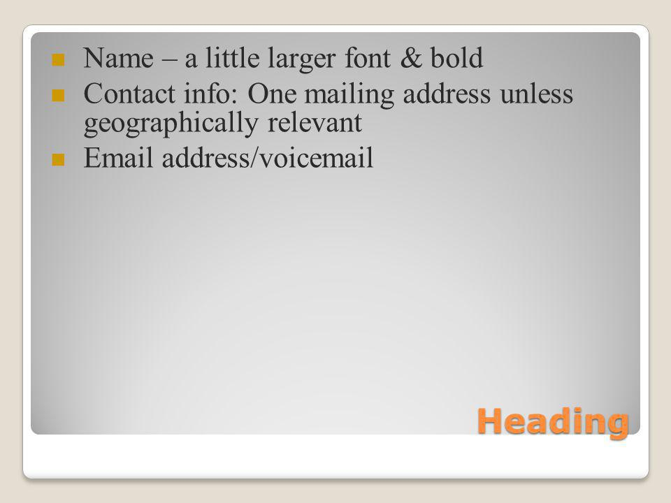 Heading Name – a little larger font & bold Contact info: One mailing address unless geographically relevant Email address/voicemail