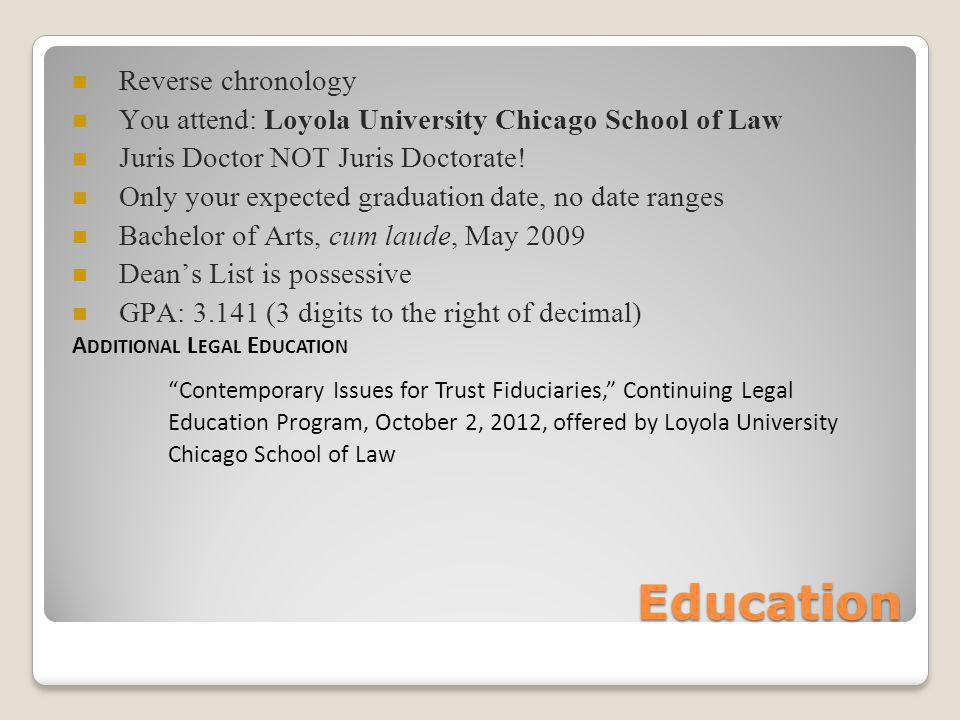 Education Reverse chronology You attend: Loyola University Chicago School of Law Juris Doctor NOT Juris Doctorate.