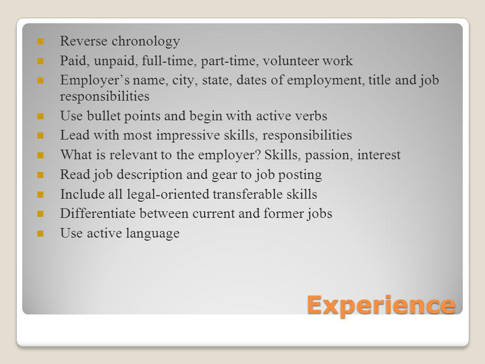 Experience Reverse chronology Paid, unpaid, full-time, part-time, volunteer work Employers name, city, state, dates of employment, title and job responsibilities Use bullet points and begin with active verbs Lead with most impressive skills, responsibilities What is relevant to the employer.