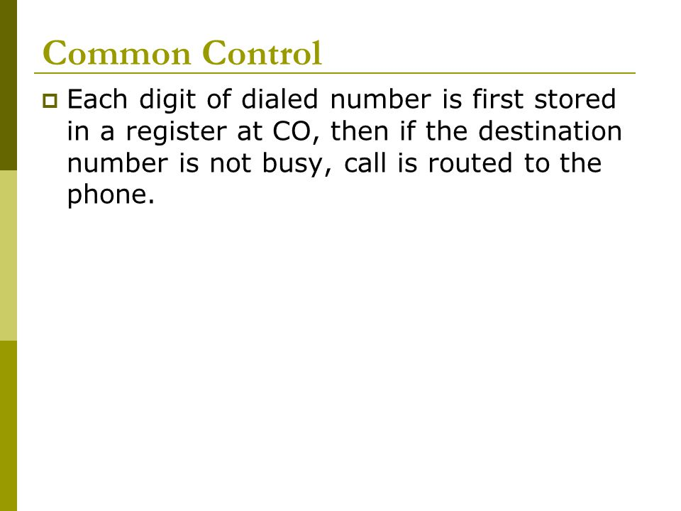Common Control Each digit of dialed number is first stored in a register at CO, then if the destination number is not busy, call is routed to the phon