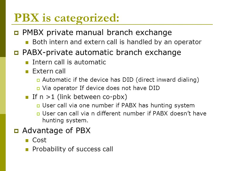 PBX is categorized: PMBX private manual branch exchange Both intern and extern call is handled by an operator PABX-private automatic branch exchange I