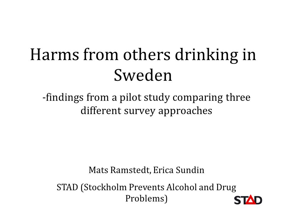 Harms from others drinking in Sweden -findings from a pilot study comparing three different survey approaches Mats Ramstedt, Erica Sundin STAD (Stockholm Prevents Alcohol and Drug Problems)