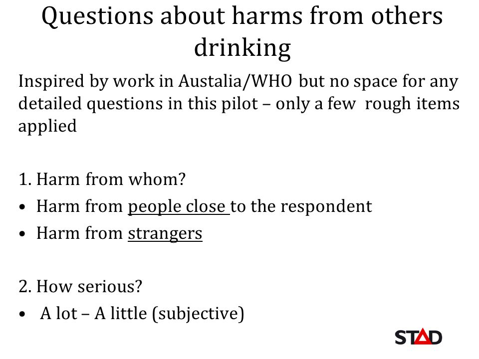 Questions about harms from others drinking Inspired by work in Austalia/WHO but no space for any detailed questions in this pilot – only a few rough items applied 1.