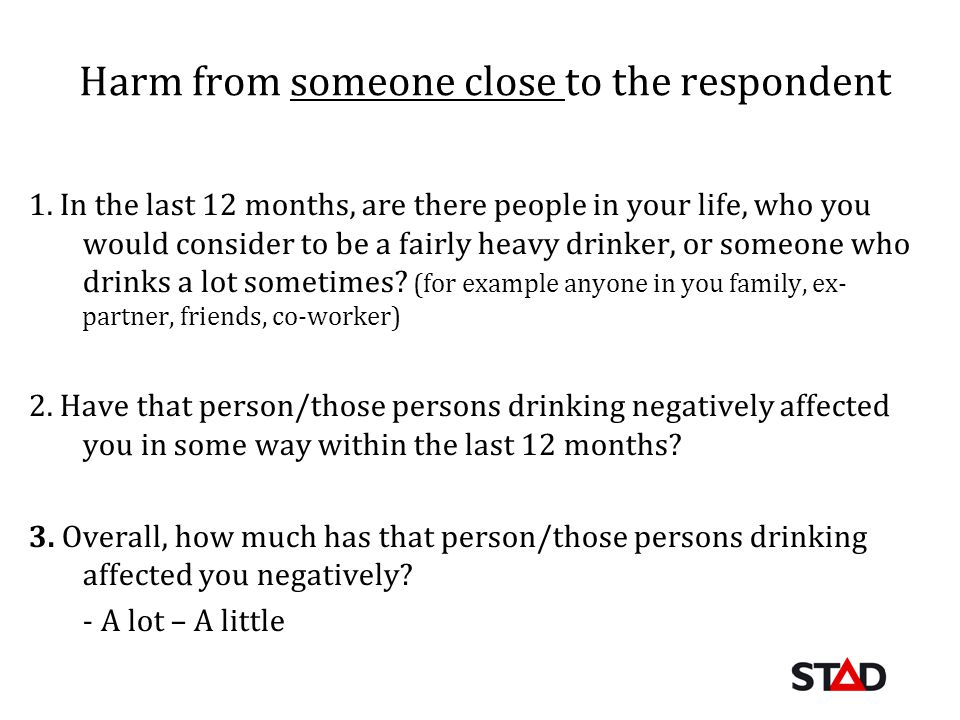 Harm from someone close to the respondent 1. In the last 12 months, are there people in your life, who you would consider to be a fairly heavy drinker