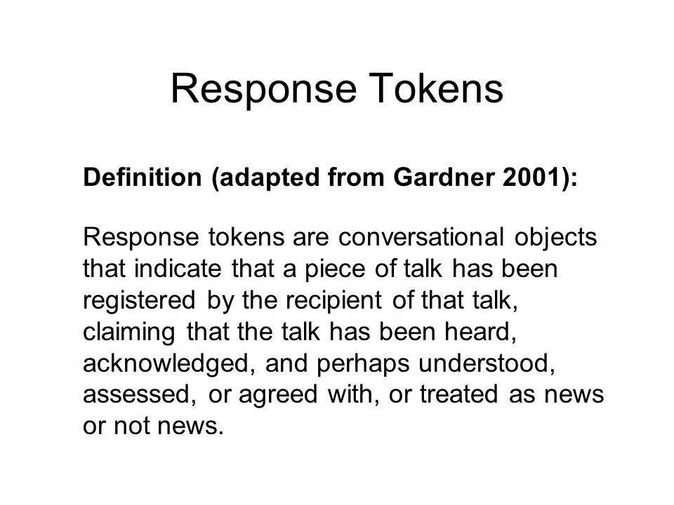 Response Tokens Definition (adapted from Gardner 2001): Response tokens are conversational objects that indicate that a piece of talk has been registered by the recipient of that talk, claiming that the talk has been heard, acknowledged, and perhaps understood, assessed, or agreed with, or treated as news or not news.