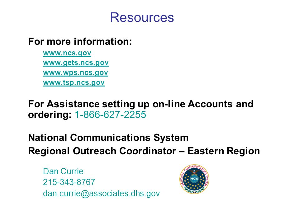 Resources For more information: www.ncs.gov www.gets.ncs.gov www.wps.ncs.gov www.tsp.ncs.gov For Assistance setting up on-line Accounts and ordering: 1-866-627-2255 National Communications System Regional Outreach Coordinator – Eastern Region Dan Currie 215-343-8767 dan.currie@associates.dhs.gov