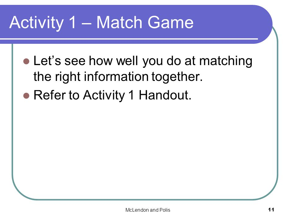 McLendon and Polis11 Activity 1 – Match Game Lets see how well you do at matching the right information together.