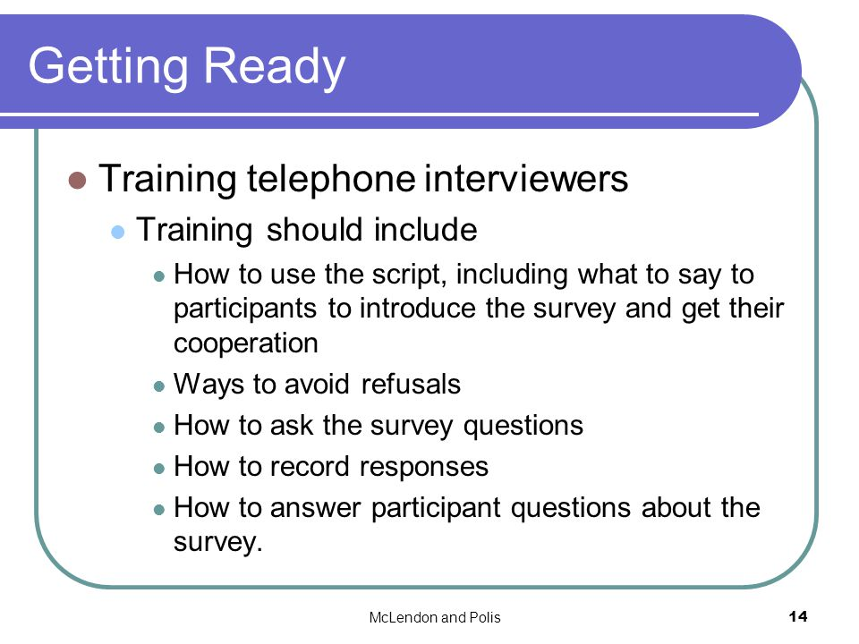 McLendon and Polis14 Getting Ready Training telephone interviewers Training should include How to use the script, including what to say to participants to introduce the survey and get their cooperation Ways to avoid refusals How to ask the survey questions How to record responses How to answer participant questions about the survey.