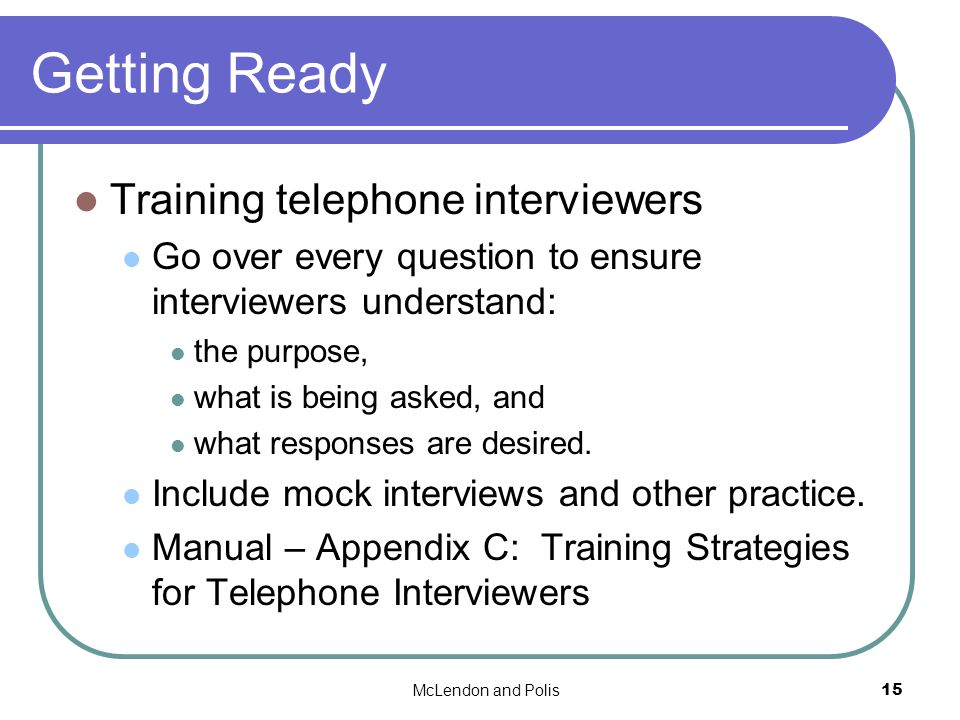 McLendon and Polis15 Getting Ready Training telephone interviewers Go over every question to ensure interviewers understand: the purpose, what is being asked, and what responses are desired.