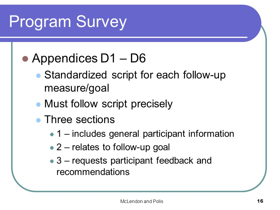 McLendon and Polis16 Program Survey Appendices D1 – D6 Standardized script for each follow-up measure/goal Must follow script precisely Three sections 1 – includes general participant information 2 – relates to follow-up goal 3 – requests participant feedback and recommendations