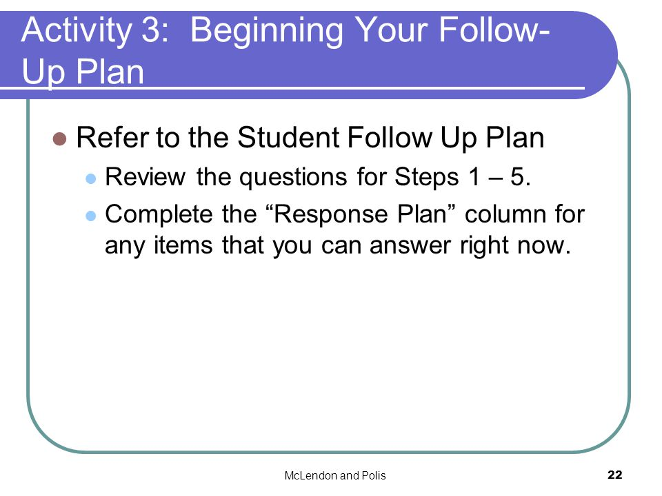 McLendon and Polis22 Activity 3: Beginning Your Follow- Up Plan Refer to the Student Follow Up Plan Review the questions for Steps 1 – 5.