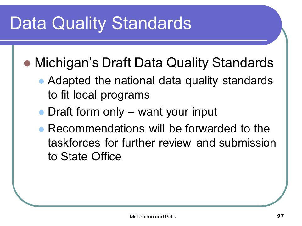 McLendon and Polis27 Data Quality Standards Michigans Draft Data Quality Standards Adapted the national data quality standards to fit local programs Draft form only – want your input Recommendations will be forwarded to the taskforces for further review and submission to State Office