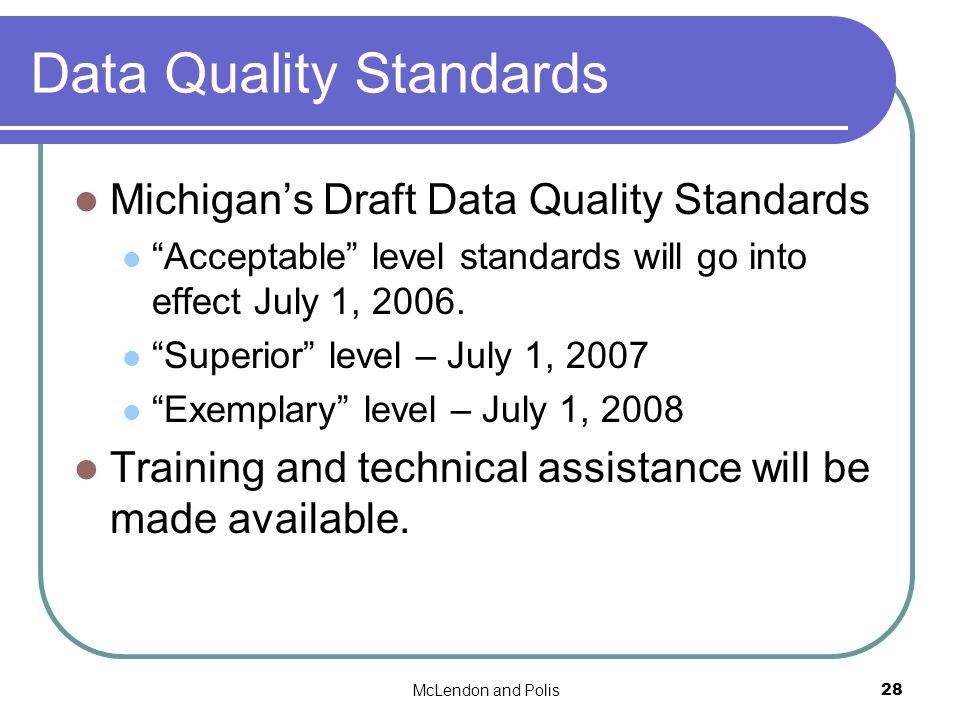 McLendon and Polis28 Data Quality Standards Michigans Draft Data Quality Standards Acceptable level standards will go into effect July 1, 2006.