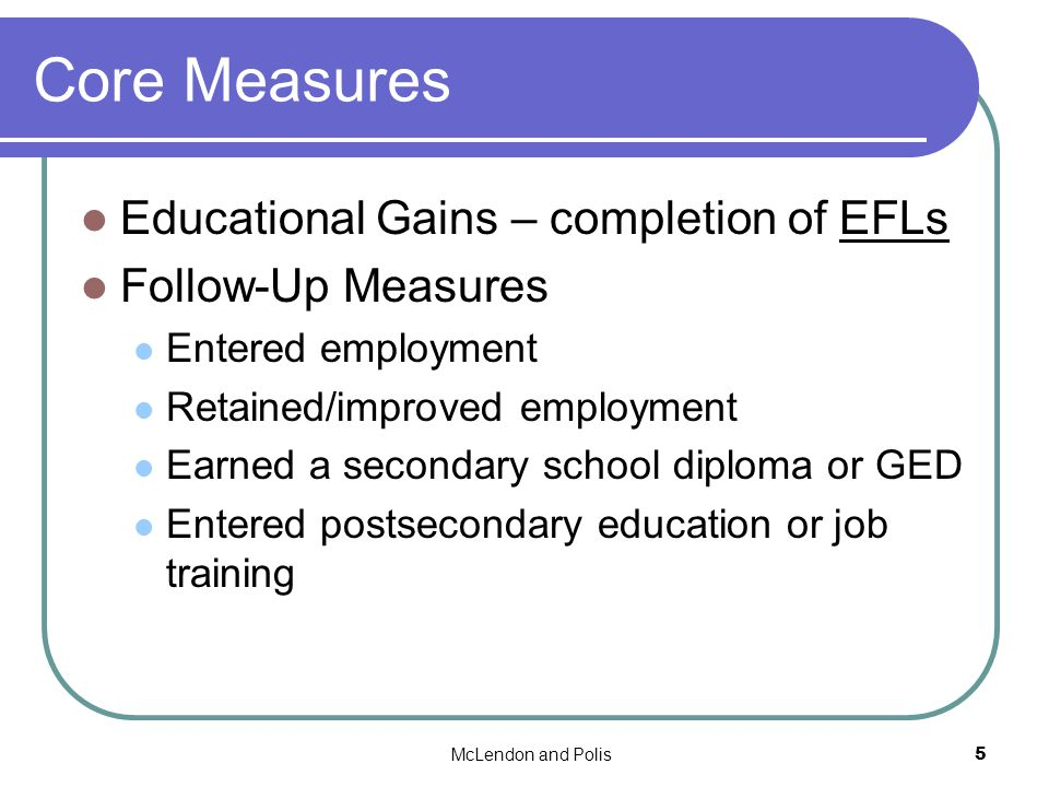McLendon and Polis5 Core Measures Educational Gains – completion of EFLs Follow-Up Measures Entered employment Retained/improved employment Earned a secondary school diploma or GED Entered postsecondary education or job training