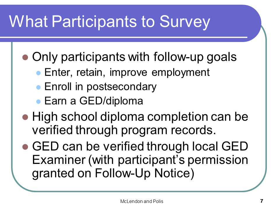 McLendon and Polis7 What Participants to Survey Only participants with follow-up goals Enter, retain, improve employment Enroll in postsecondary Earn a GED/diploma High school diploma completion can be verified through program records.