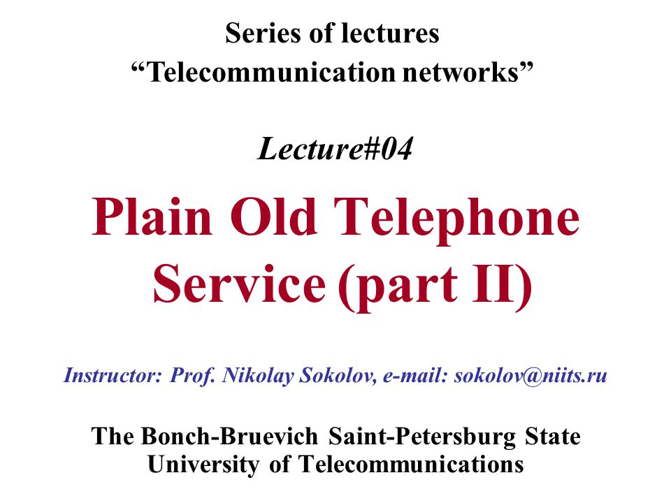 Lecture#04 Plain Old Telephone Service (part II) The Bonch-Bruevich Saint-Petersburg State University of Telecommunications Series of lectures Telecommunication networks Instructor: Prof.