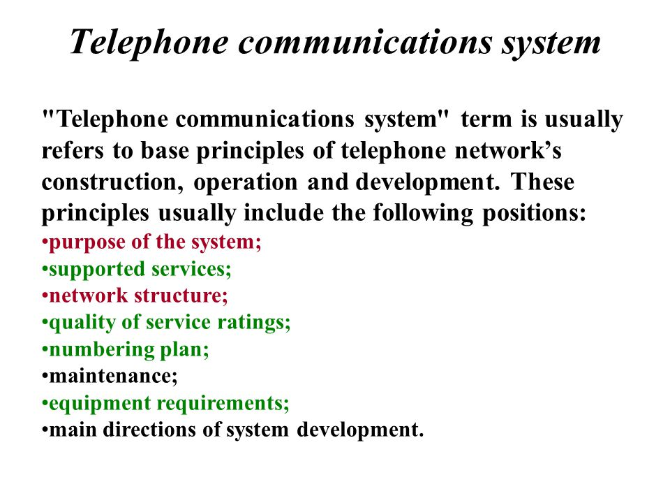 Telephone communications system Telephone communications system term is usually refers to base principles of telephone networks construction, operation and development.