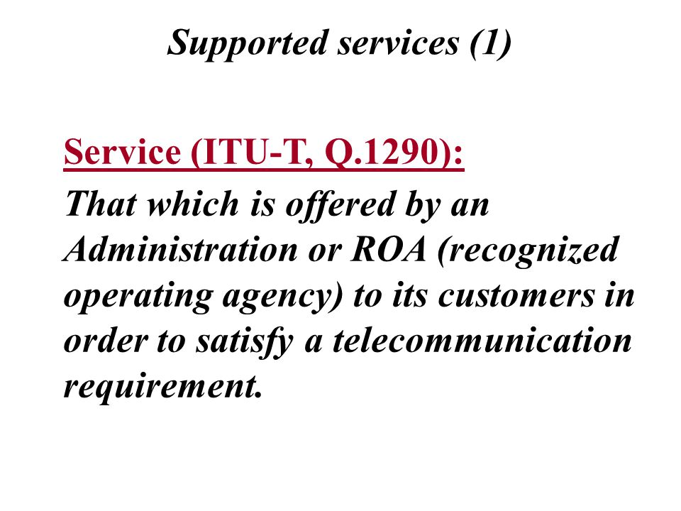 Supported services (1) Service (ITU-T, Q.1290): That which is offered by an Administration or ROA (recognized operating agency) to its customers in order to satisfy a telecommunication requirement.