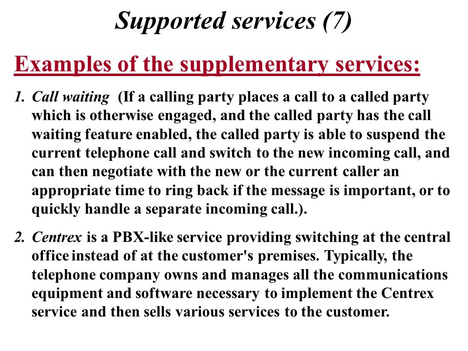 Supported services (7) Examples of the supplementary services: 1.Call waiting (If a calling party places a call to a called party which is otherwise engaged, and the called party has the call waiting feature enabled, the called party is able to suspend the current telephone call and switch to the new incoming call, and can then negotiate with the new or the current caller an appropriate time to ring back if the message is important, or to quickly handle a separate incoming call.).