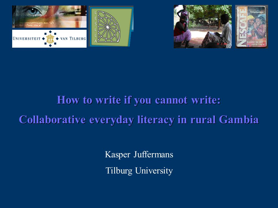 How to write if you cannot write: Collaborative everyday literacy in rural Gambia Kasper Juffermans Tilburg University