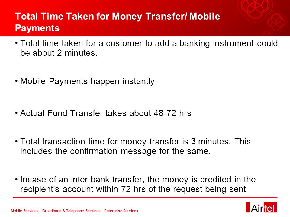 Mobile Services Broadband & Telephone Services Enterprise Services Total Time Taken for Money Transfer/ Mobile Payments Total time taken for a customer to add a banking instrument could be about 2 minutes.
