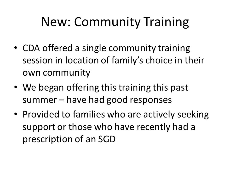 New: Community Training CDA offered a single community training session in location of familys choice in their own community We began offering this training this past summer – have had good responses Provided to families who are actively seeking support or those who have recently had a prescription of an SGD
