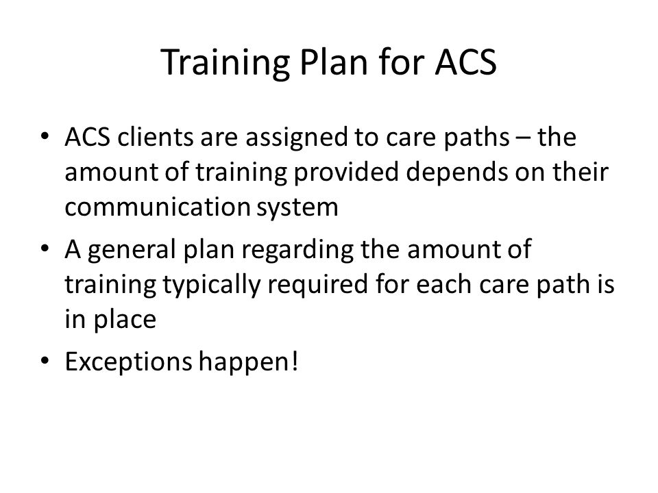 Training Plan for ACS ACS clients are assigned to care paths – the amount of training provided depends on their communication system A general plan regarding the amount of training typically required for each care path is in place Exceptions happen!