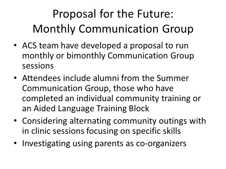 Proposal for the Future: Monthly Communication Group ACS team have developed a proposal to run monthly or bimonthly Communication Group sessions Attendees include alumni from the Summer Communication Group, those who have completed an individual community training or an Aided Language Training Block Considering alternating community outings with in clinic sessions focusing on specific skills Investigating using parents as co-organizers