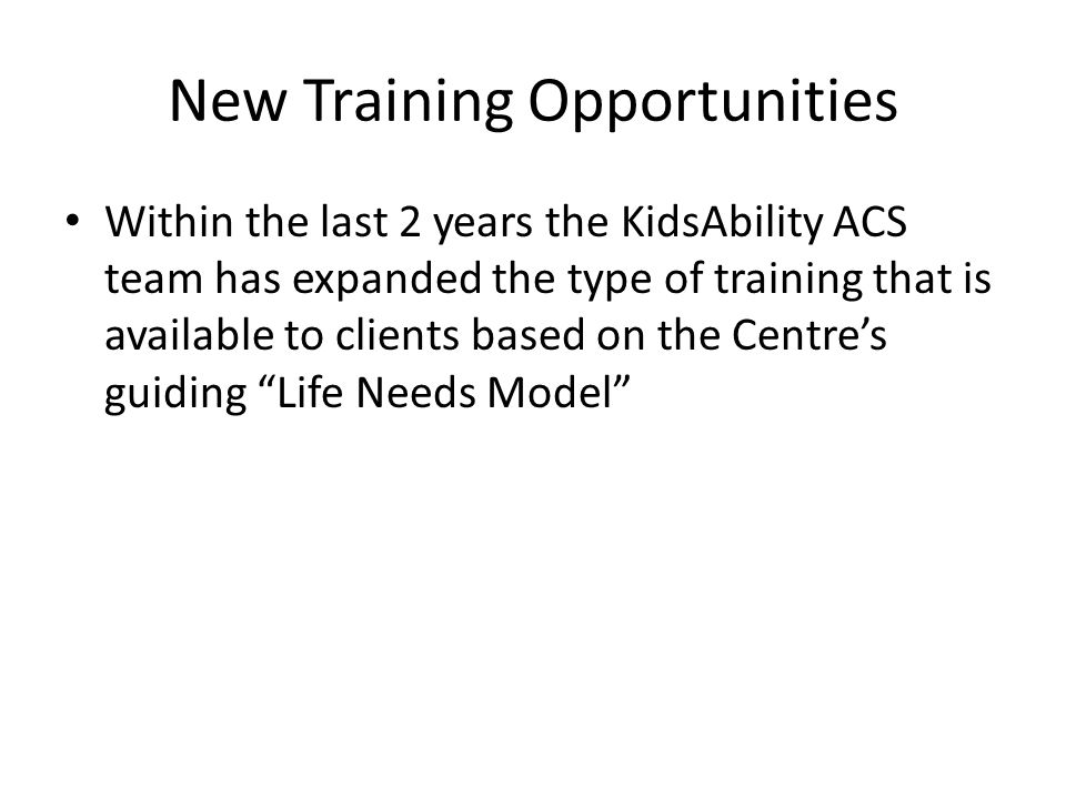 New Training Opportunities Within the last 2 years the KidsAbility ACS team has expanded the type of training that is available to clients based on the Centres guiding Life Needs Model