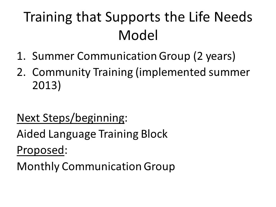 Training that Supports the Life Needs Model 1.Summer Communication Group (2 years) 2.Community Training (implemented summer 2013) Next Steps/beginning: Aided Language Training Block Proposed: Monthly Communication Group