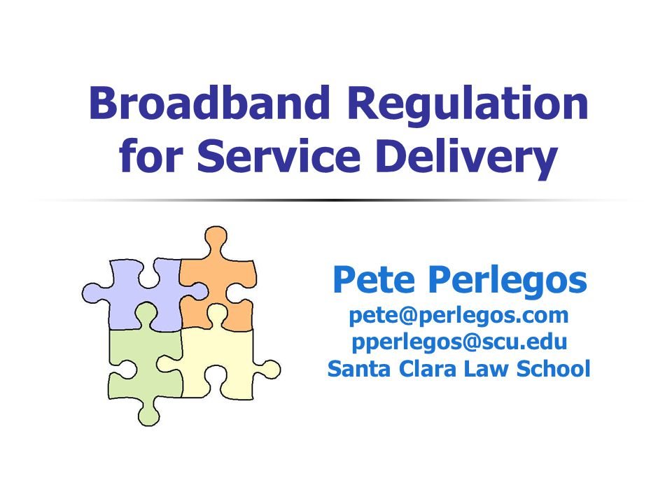 Broadband Regulation for Service Delivery Pete Perlegos pete@perlegos.com pperlegos@scu.edu Santa Clara Law School