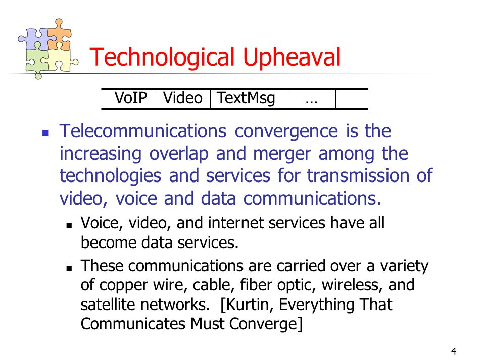 4 Technological Upheaval Telecommunications convergence is the increasing overlap and merger among the technologies and services for transmission of video, voice and data communications.