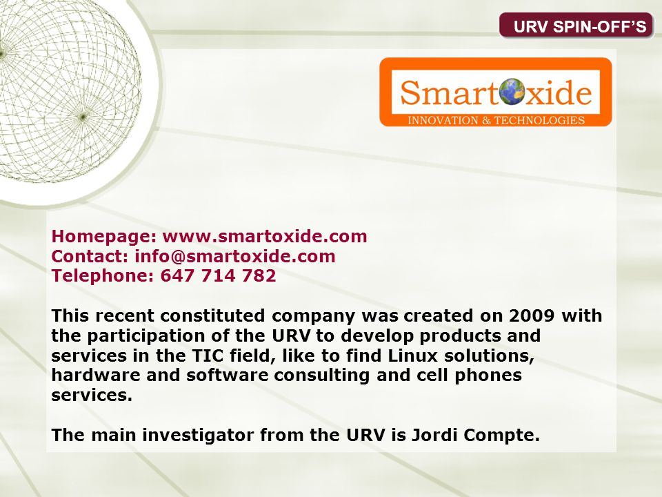 URV SPIN-OFFS Homepage: www.smartoxide.com Contact: info@smartoxide.com Telephone: 647 714 782 This recent constituted company was created on 2009 with the participation of the URV to develop products and services in the TIC field, like to find Linux solutions, hardware and software consulting and cell phones services.