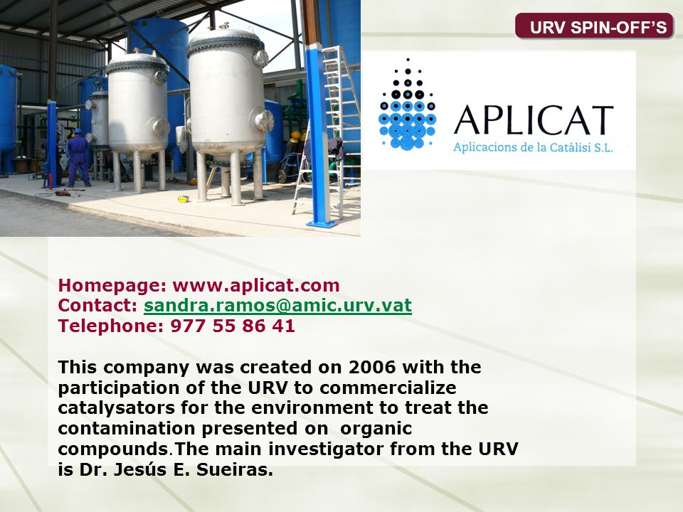 Homepage: www.aplicat.com Contact: sandra.ramos@amic.urv.vatsandra.ramos@amic.urv.vat Telephone: 977 55 86 41 This company was created on 2006 with the participation of the URV to commercialize catalysators for the environment to treat the contamination presented on organic compounds.The main investigator from the URV is Dr.