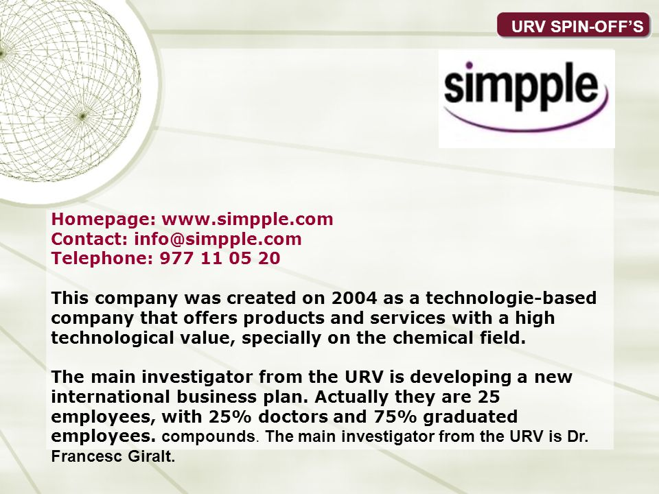 URV SPIN-OFFS Homepage: www.simpple.com Contact: info@simpple.com Telephone: 977 11 05 20 This company was created on 2004 as a technologie-based company that offers products and services with a high technological value, specially on the chemical field.