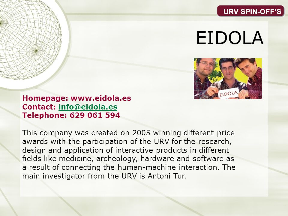 URV SPIN-OFFS EIDOLA Homepage: www.eidola.es Contact: info@eidola.esinfo@eidola.es Telephone: 629 061 594 This company was created on 2005 winning different price awards with the participation of the URV for the research, design and application of interactive products in different fields like medicine, archeology, hardware and software as a result of connecting the human-machine interaction.