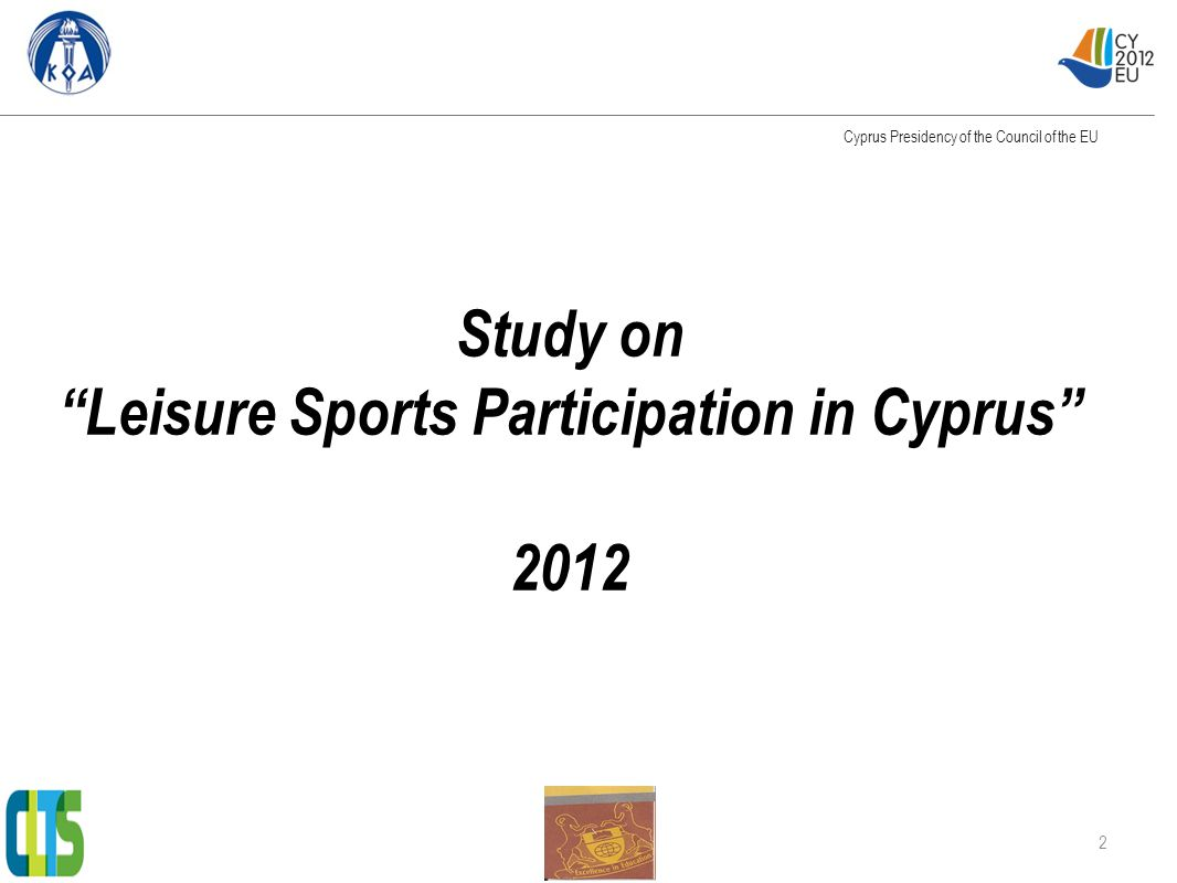 Identity of the study Was commissioned by: The Cyprus Sport Organisation Contucted by: CLTS - The University of Nicosia Time Period: January – June 2012 Objective of the study: To investigate through social research methods, the degree of the participation of the Cypriot population in leisure sports activities on two levels: mass leisure sports and grassroots sports Methods of research: Literature review, Desk Research, Telephone research and Online research.