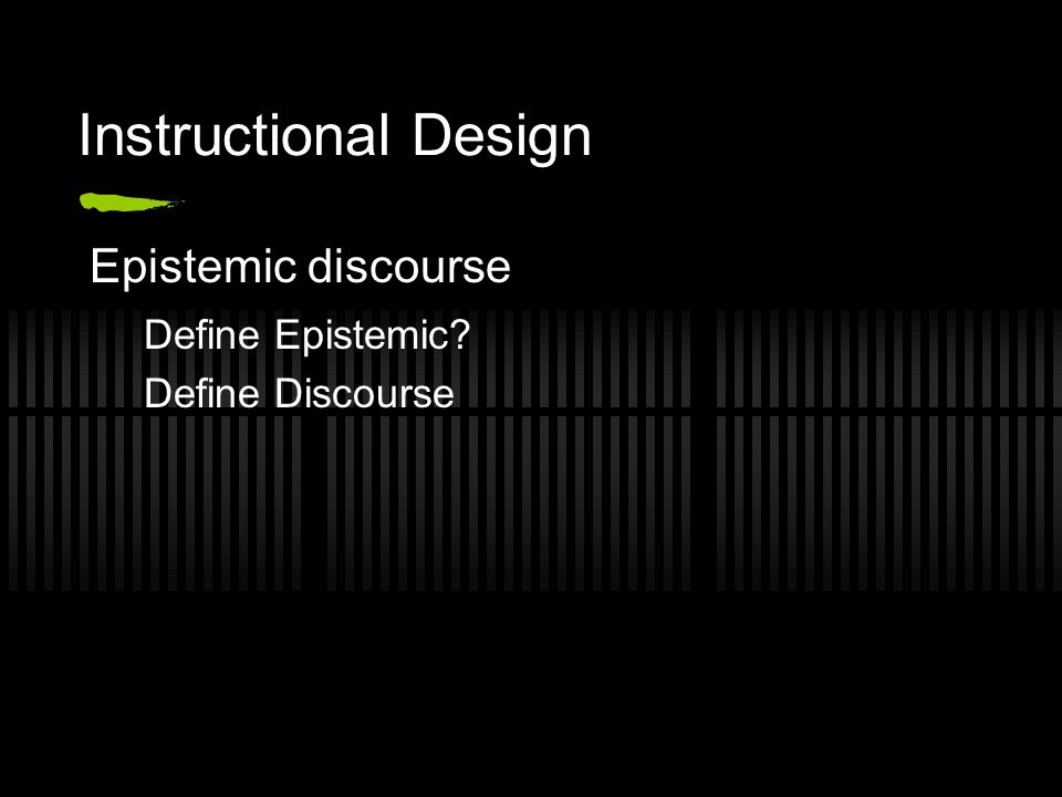 Instructional Design Epistemic discourse Define Epistemic? Define Discourse