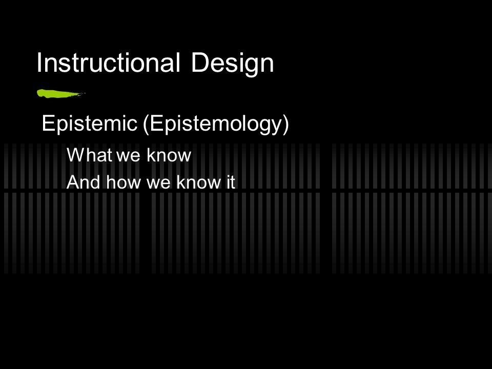 Instructional Design Epistemic (Epistemology) What we know And how we know it