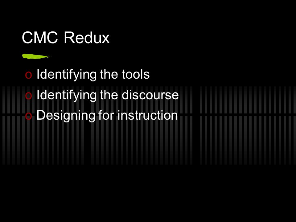 CMC Redux oIdentifying the tools oIdentifying the discourse oDesigning for instruction