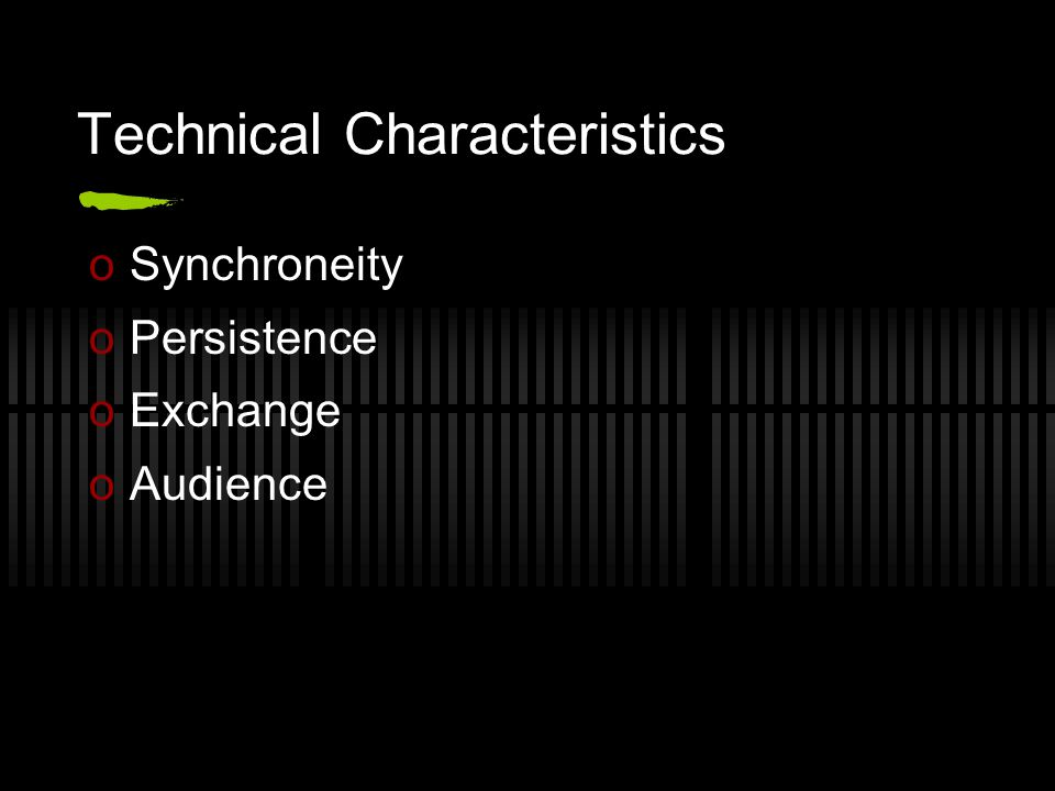Technical Characteristics oSynchroneity oPersistence oExchange oAudience