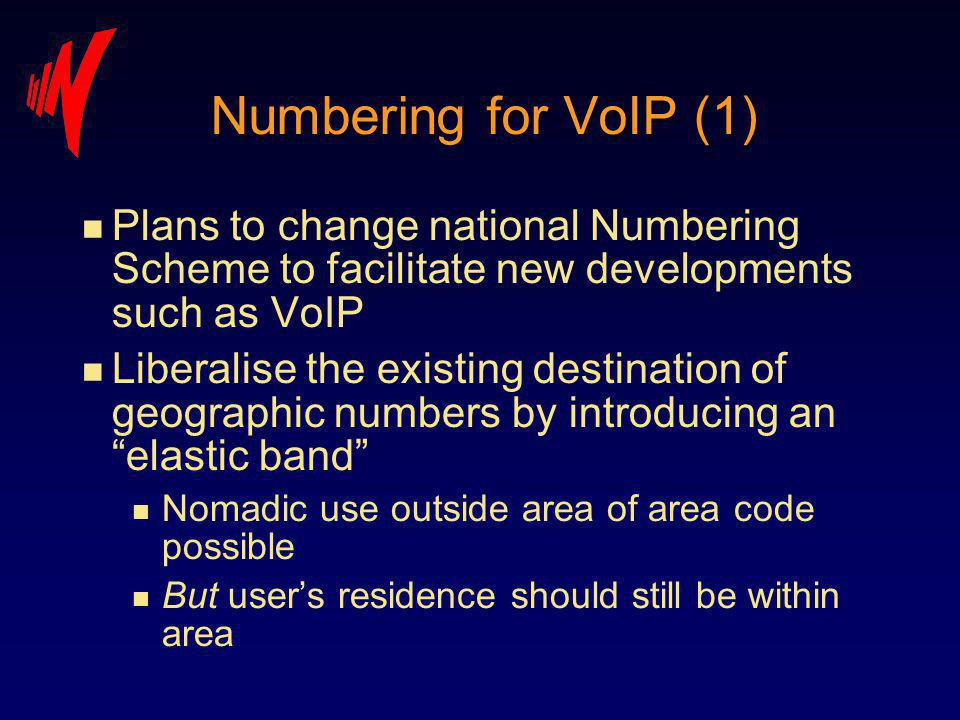 Numbering for VoIP (1) n Plans to change national Numbering Scheme to facilitate new developments such as VoIP n Liberalise the existing destination of geographic numbers by introducing an elastic band n Nomadic use outside area of area code possible n But users residence should still be within area