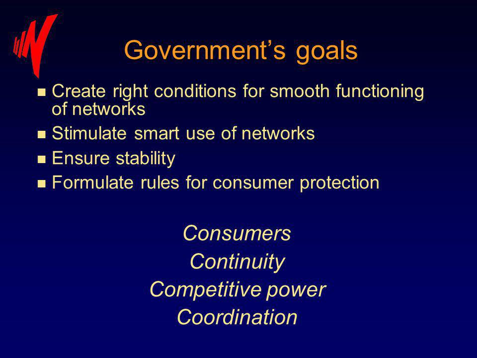 Governments goals n Create right conditions for smooth functioning of networks n Stimulate smart use of networks n Ensure stability n Formulate rules for consumer protection Consumers Continuity Competitive power Coordination