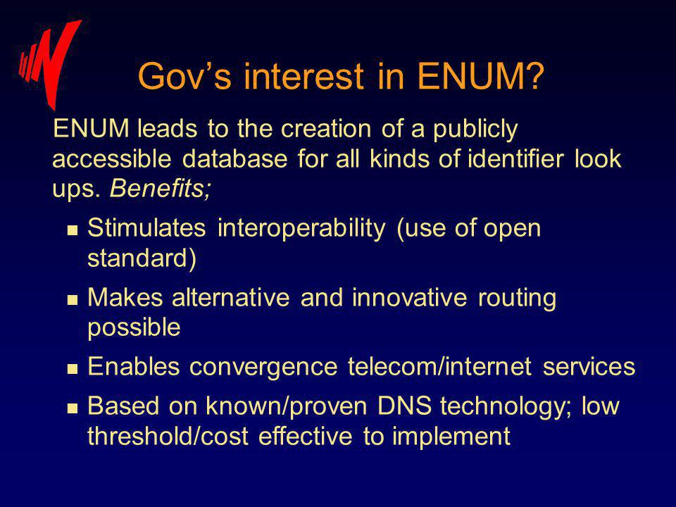 Govs interest in ENUM? ENUM leads to the creation of a publicly accessible database for all kinds of identifier look ups. Benefits; n Stimulates inter