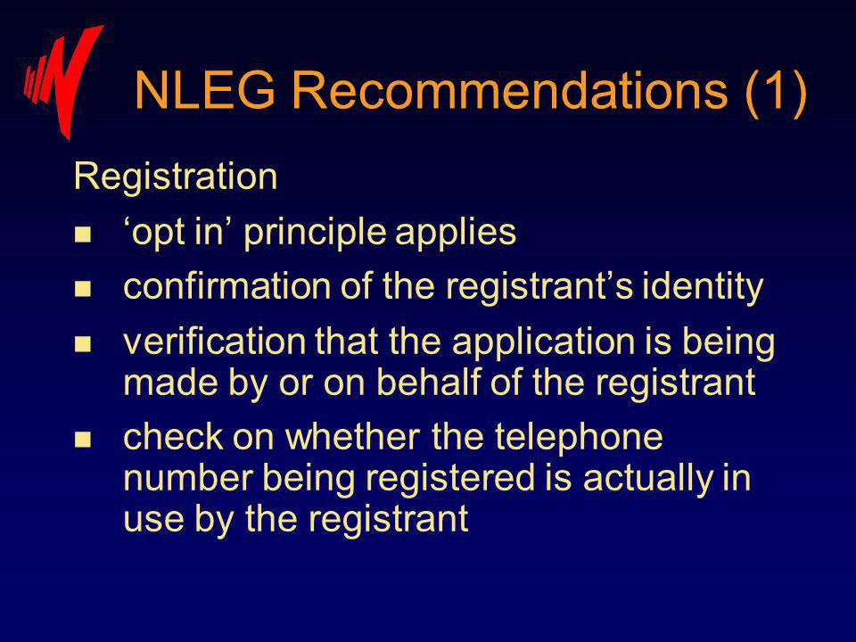 Registration n opt in principle applies n confirmation of the registrants identity n verification that the application is being made by or on behalf of the registrant n check on whether the telephone number being registered is actually in use by the registrant NLEG Recommendations (1)