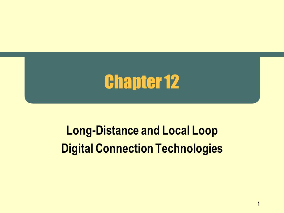 1 Chapter 12 Long-Distance and Local Loop Digital Connection Technologies
