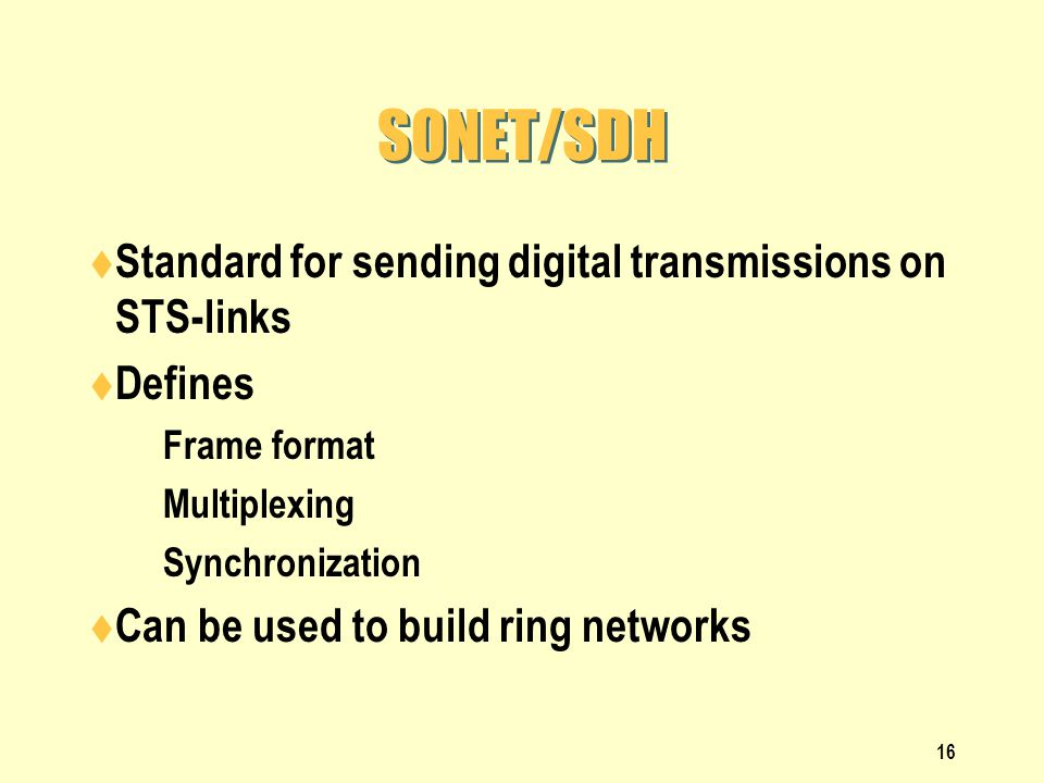 16 SONET/SDH Standard for sending digital transmissions on STS-links Defines Frame format Multiplexing Synchronization Can be used to build ring netwo