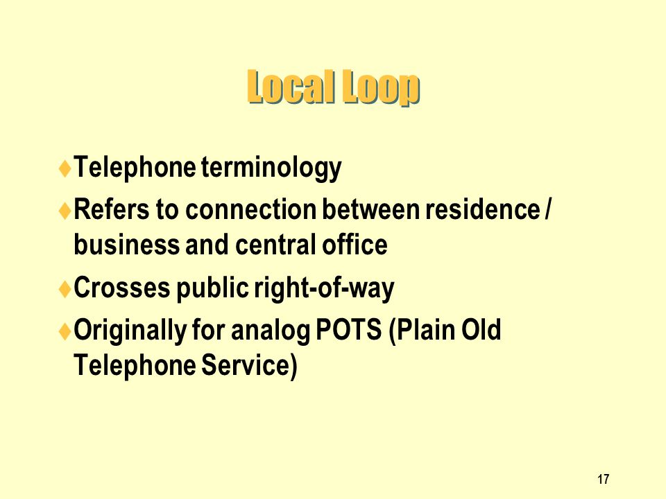 17 Local Loop Telephone terminology Refers to connection between residence / business and central office Crosses public right-of-way Originally for an