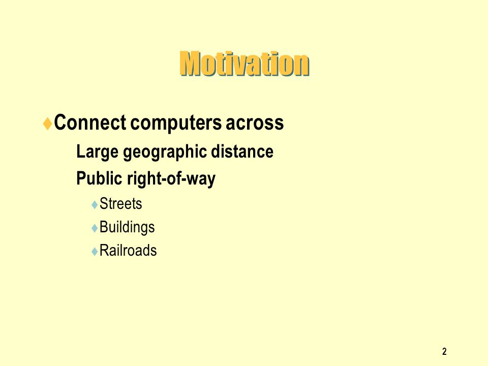 2 Motivation Connect computers across Large geographic distance Public right-of-way Streets Buildings Railroads