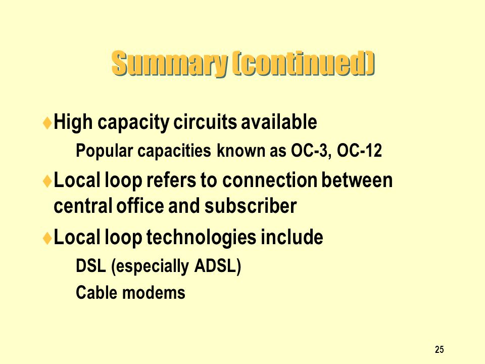 25 Summary (continued) High capacity circuits available Popular capacities known as OC-3, OC-12 Local loop refers to connection between central office